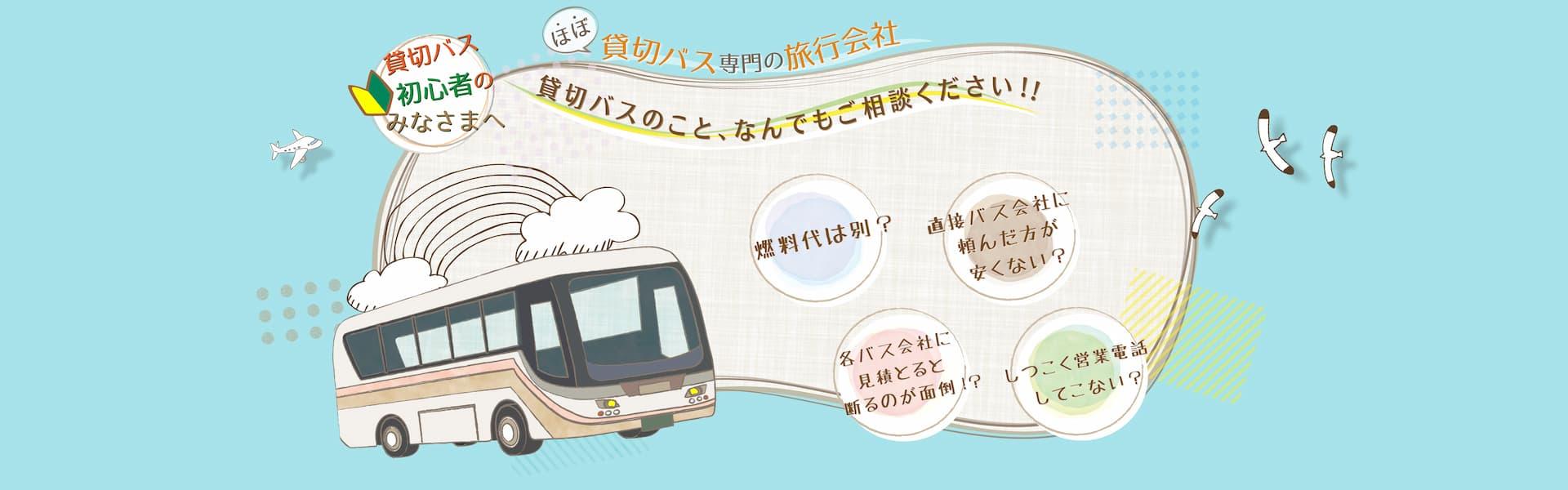 貸切バス初心者のみなさまへ ほぼ貸切バス専門の旅行会社 貸切バスのこと、なんでもご相談ください!! 私達がお手伝いします!